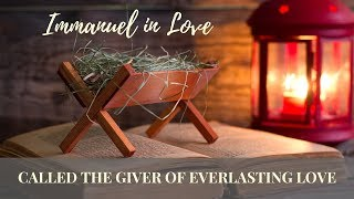 Immanuel in Love - Called the Giver of Everlasting Love