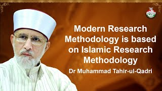 Modern Research Methodology is Based on Islamic Research Methodology | Dr Muhammad Tahir-ul-Qadri