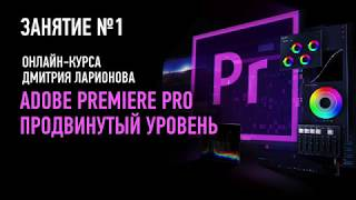 Adobe Premiere Pro: продвинутый уровень. Занятие №1. Дмитрий Ларионов