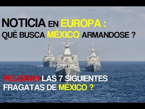 NOTICIA EN EUROPA : QUE BUSCA MEXICO ARMANDOSE ? PELIGRAN LAS 7 FRAGATAS ?
