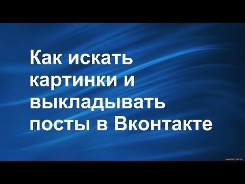 Как искать картинки и выкладывать посты в Вконтакте