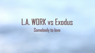 L.A. WORK vs Exodus - Somebody to love
