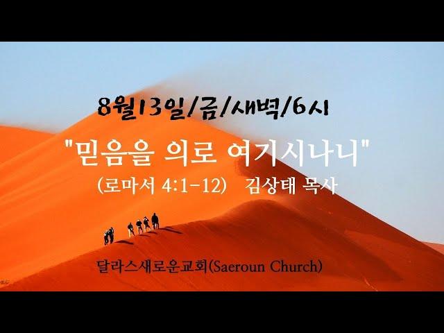 [달라스새로운교회] 2021년8월13일/금새벽/믿음을 의로 여기시나니/롬4:1-12/김상태 목사