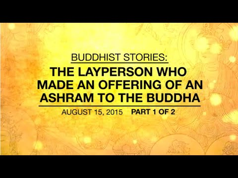 BUDDHIST STORIES: THE LAYPERSON WHO MADE AN OFFERING OF AN ASHRAM TO THE BUDDHA - PART 1/2