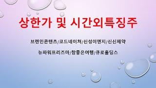 [시간외특징] 브레인콘텐츠/코드네이처/신성이엔지/신신제…