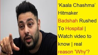 'Kaala Chashma' Hitmaker Badshah Rushed To Hospital | Watch video to know the real reason | Why?