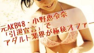 元AKB48・小野恵令奈「引退宣言」でアダルト業界が極秘オファー真相7月3...