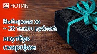 Выбираем новогодний подарок. Часть 4: бюджет - 20 000 рублей. Недорогой ноутбук/смартфон
