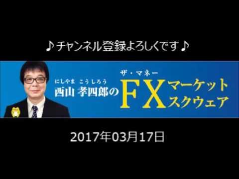 2017.03.17 西山孝四郎のFXマーケットスクウェア」ラジオNIKKEI