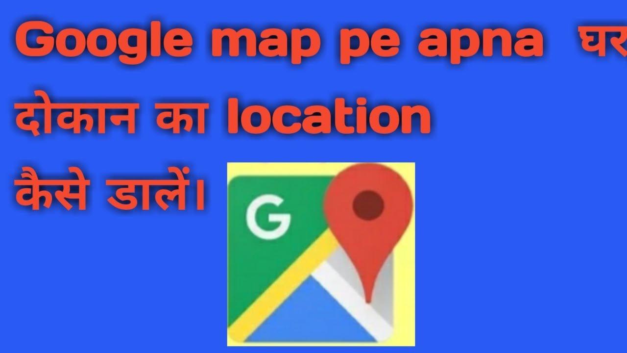 apne ghardokan ka location ko kaise google map pe dale