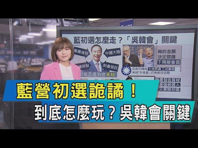 【說政治】藍營初選詭譎!到底怎麼玩?吳韓會關鍵