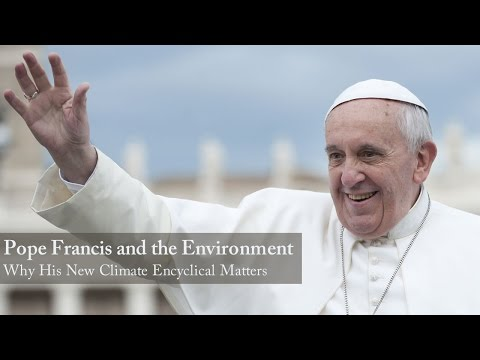 Pope Francis and the Environment: Why His New Climate Encyclical Matters