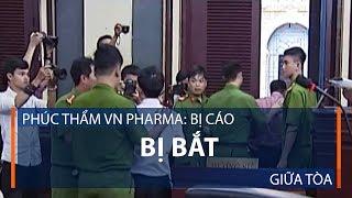 Phúc thẩm VN Pharma: Bị cáo bị bắt giữa tòa | VTC1