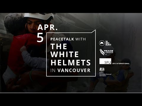 PeaceTalk with the White Helmets in Vancouver (Apr. 5, 2018 at SFU Centre for Dialogue)