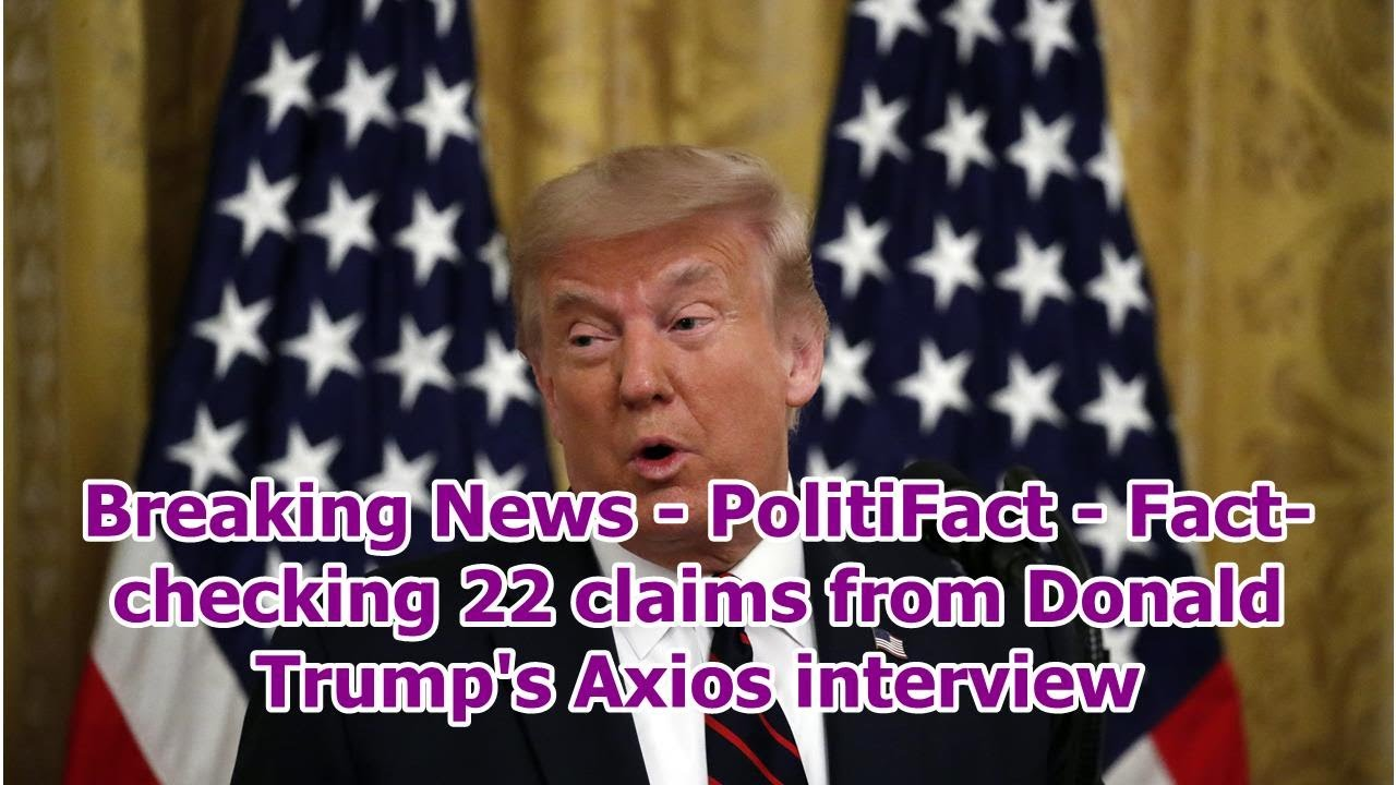 PolitiFact: Fact-checking 22 claims from Donald Trump's Axios ...
