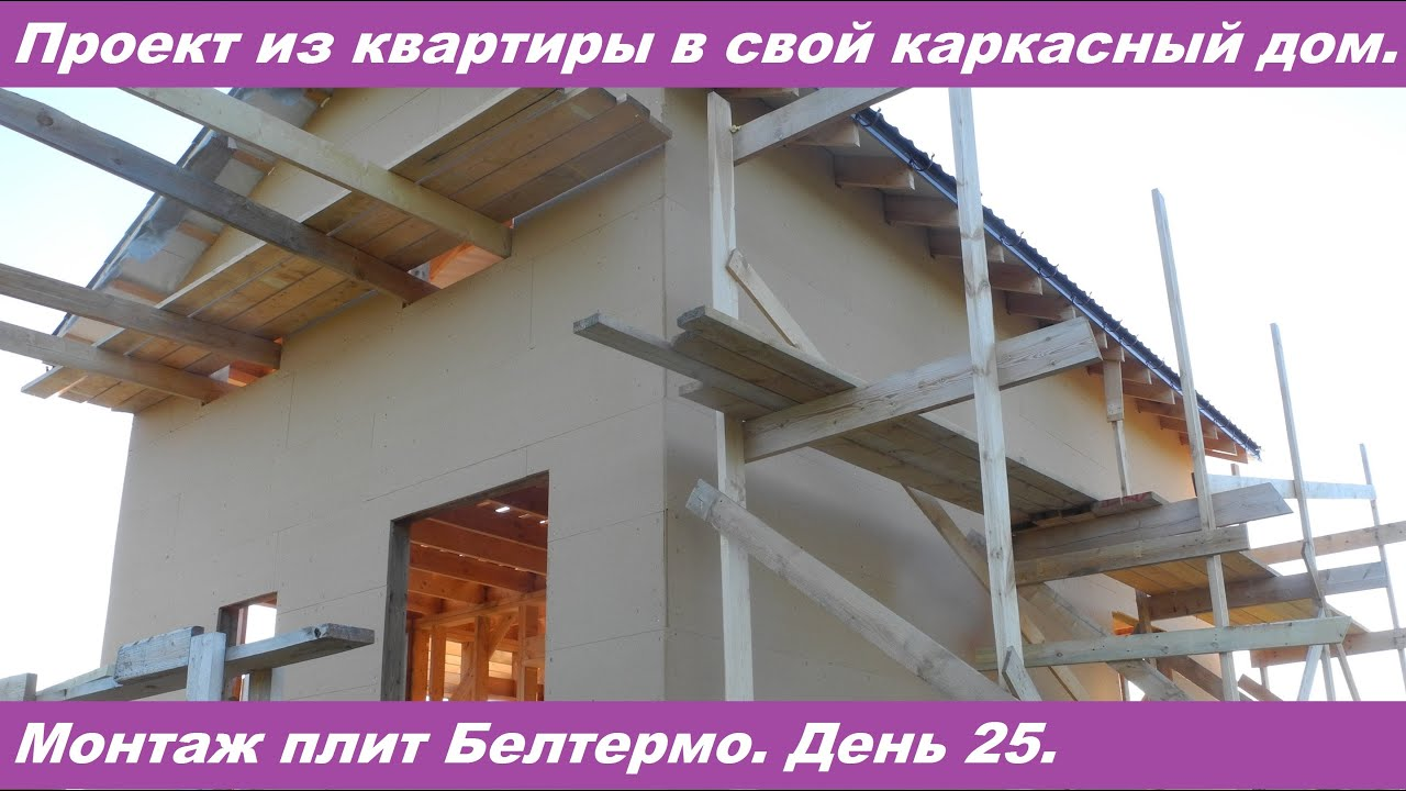 Проект из квартиры в свой каркасный дом. Монтаж плит Белтермо. День 25.