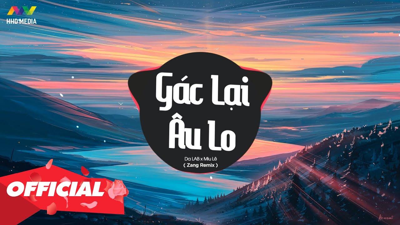 Download GÁC LẠI ÂU LO - DA LAB X MIU LÊ ( ZANG REMIX ) Nhớ Đeo Tai Nghe