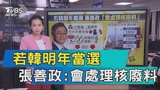 【說政治】若韓明年當選 張善政:會處理核廢料