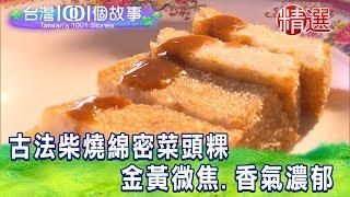 【台灣1001個故事 精選】古法柴燒綿密菜頭粿 金黃微焦、香氣濃郁蘿蔔糕