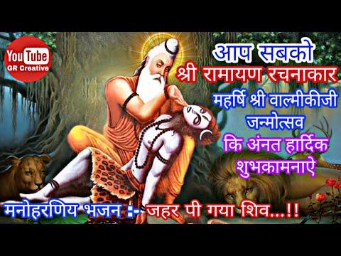 Video - श्री रामायण रचनाकार महर्षि          श्री वाल्मीकीजी जन्मोत्सव,         मनोहरणीय वीडियो गीत :- जहर पी गया शिव         https://youtu.be/quXkwcB4uhA         👆वीडियो Like & चैंनल          Subscribe जरूर करे🙏