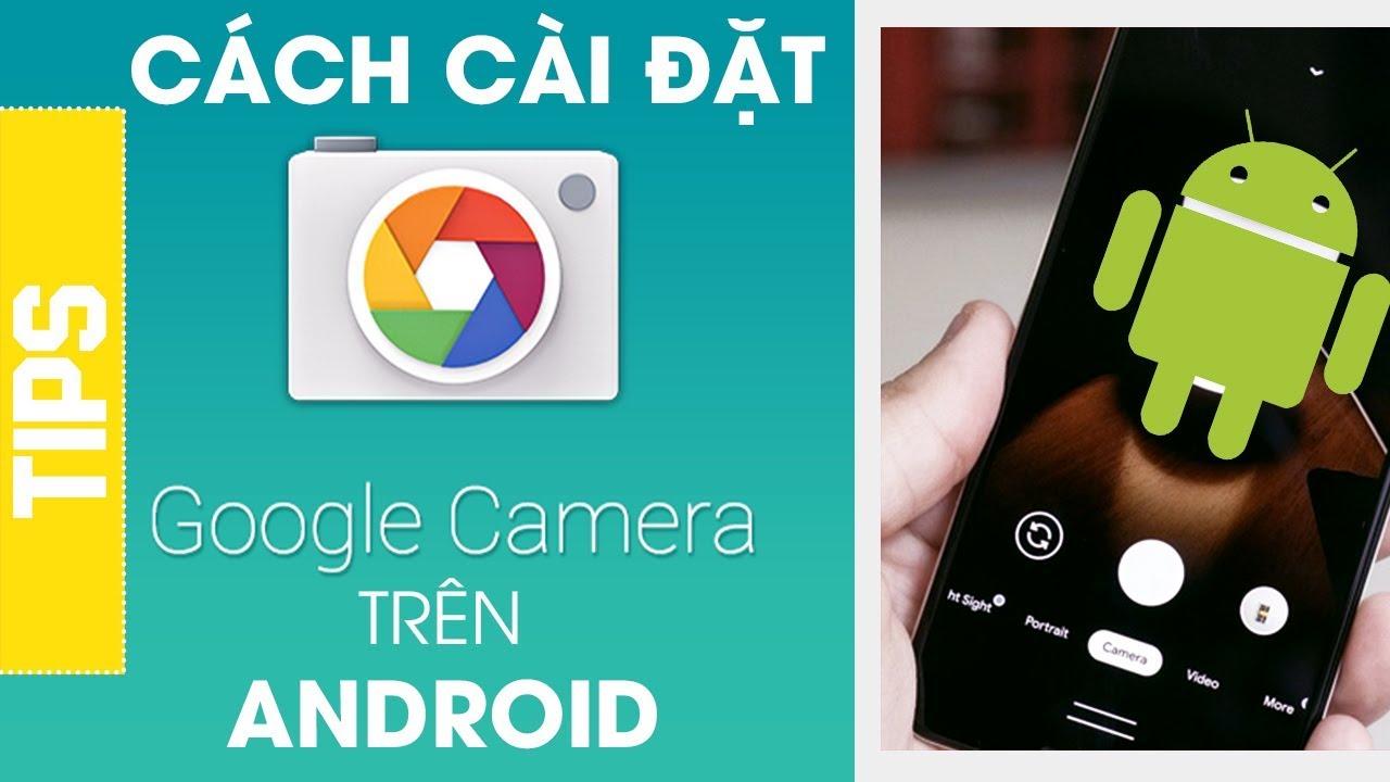 Hướng dẫn cài đặt Google Camera lên điện thoại để chụp ảnh đẹp hơn
