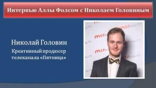Интервью Аллы Фолсом с Николаем Головиным, креативным продюсером телеканала «Пятница», одним из созд
