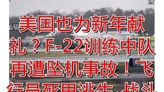 美国也为新年献礼?F-22训练中队再遭坠机事故!飞行员死里逃生_战斗机
