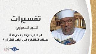 لماذا يظن البعض انة هناك تناقض في ايآت القرآن؟ - تفسير الشعراوي