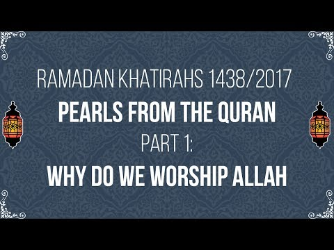 Pearls from the Qur'an (Ramadan 2017 Khatirahs Part 1): Why do we worship Allah?