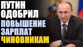 Путин поддержал повышение зарплат федеральным чиновникам!