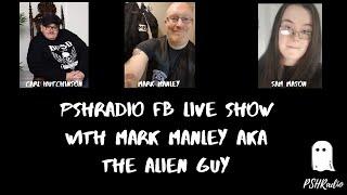 PSHRadio FB Live Show With Mark Manley Aka The Alien Guy