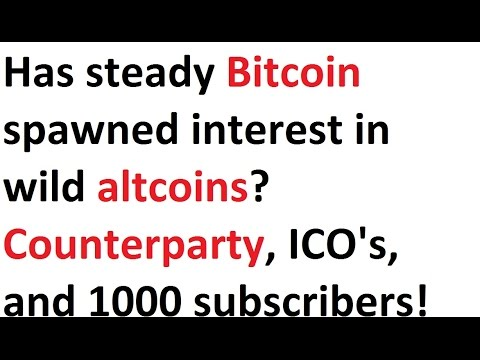 Has Steady Bitcoin Spawned Interest In Wild Altcoins? Counterparty, ICO's, And 1000 Subscribers!