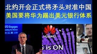 政论:北约开会正式将矛头对准中国、美国要将华为踢出美元银行体系(12/3)