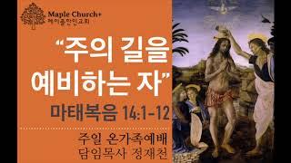 #27 주의 길을 예비하는 자 (마태복음 14:1-12) | 정재천 목사 | 메이플한인교회 주일설교 [세례 요한]