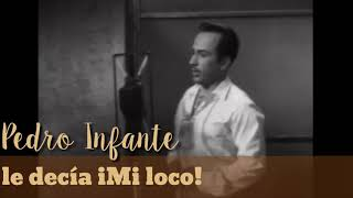 Pedro Infante le decía...iMi loco!