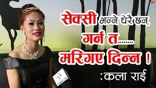 सेक्सी भन्ने धेरै छन्, गर्न त म मरिगए दिन्न : कला राई ।। Filmykura TV