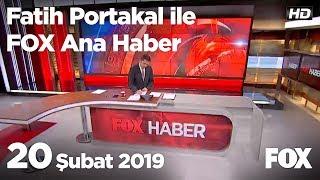 20 Şubat 2019 Fatih Portakal ile FOX Ana Haber