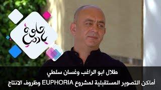 طلال ابو الراغب وغسان سلطي - أماكن التصوير المستقبلية لمشروع Euphoria  وظروف الانتاج