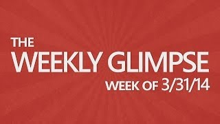 The Weekly Glimpse #13 | Week of 3/31/14
