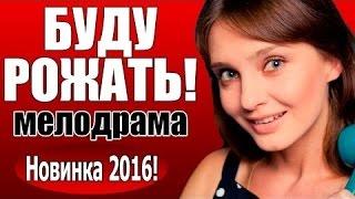 БУДУ РОЖАТЬ! (2016) Русская мелодрама, Новый фильм про любовь нашекиноhd