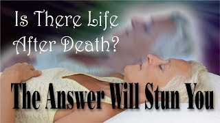 Is There Life After Death - The Answer Will Stun You