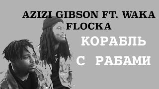 AZIZI GIBSON SLAVE SHIP FT WAKA FLOCKA Правильныи перевод Shao