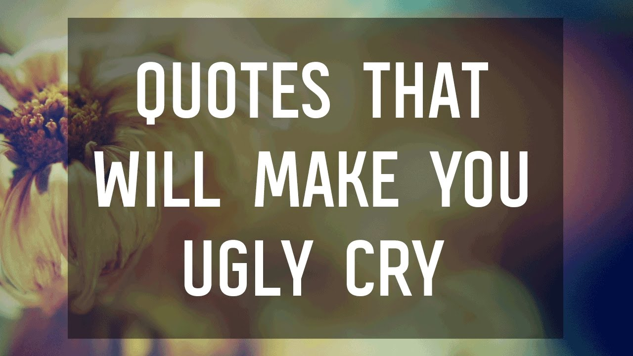 Quotes That Make You Cry Quotes That Will Make You Ugly Cry  Youtube