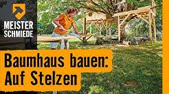 Baumhaus bauen: Auf Stelzen    HORNBACH Meisterschmiede