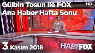 3 Kasım 2018 Gülbin Tosun ile FOX Ana Haber Hafta Sonu