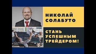 Николай Солабуто - Стань успешным трейдером!