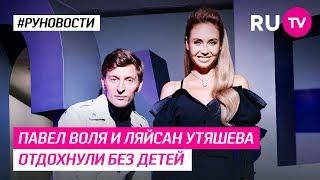 Павел Воля и Ляйсан Утяшева отдохнули без детей