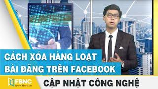 Tin công nghệ (Part 1) | Cách xóa hàng loạt bài đăng trên Facebook | FBNC