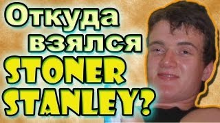 Откуда взялся Stoner Stanley или [10] Guy?