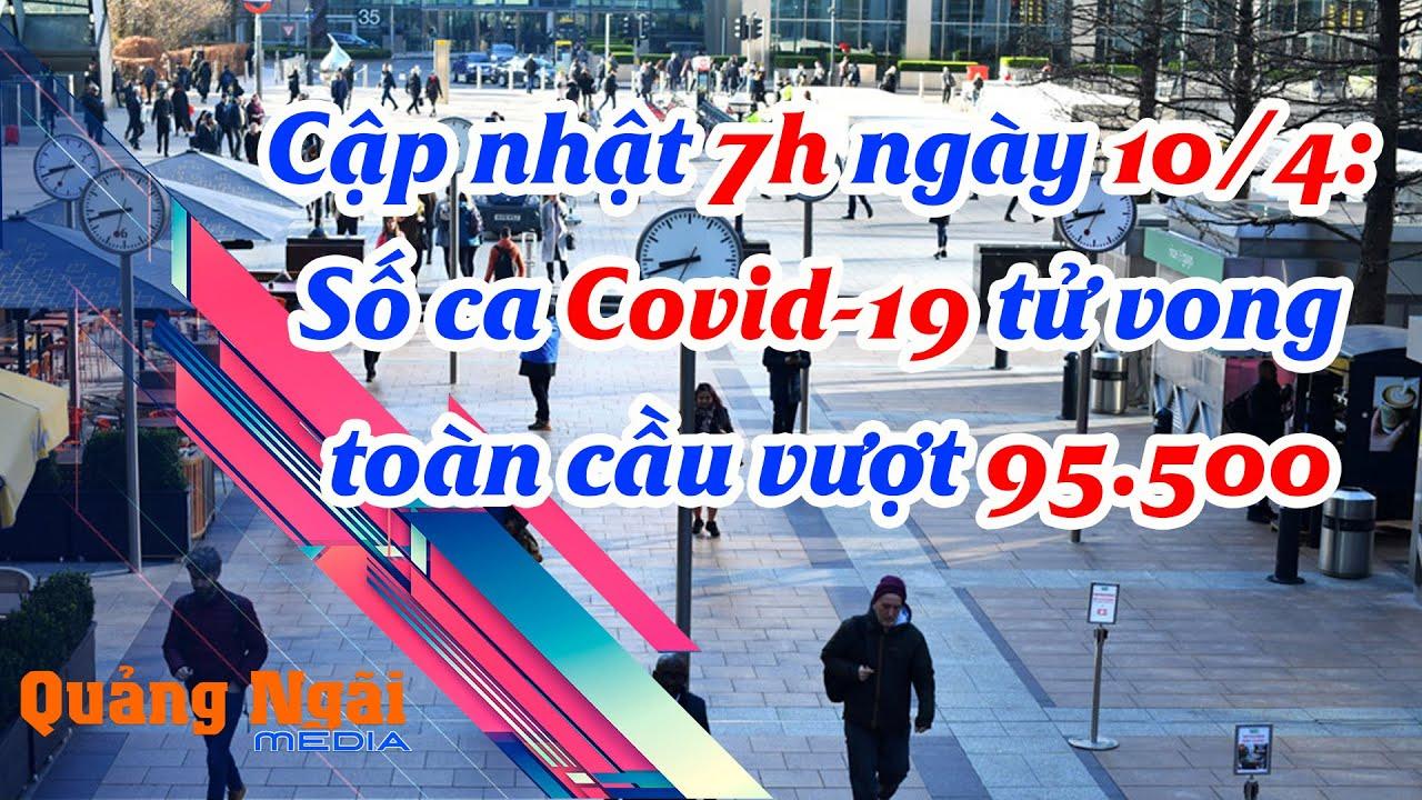 Cập nhật 7h ngày 10.4 Số ca Covid-19 tử vong toàn cầu vượt 95.500